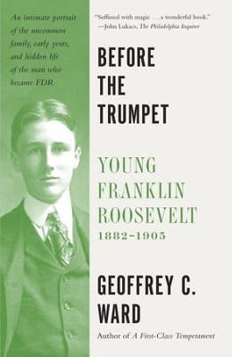Before the Trumpet: Young Franklin Roosevelt, 1882-1905 - eBook  -     By: Geoffrey C. Ward