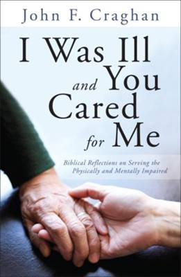 I Was Ill and You Cared for Me: Biblical Reflections on Serving the Physically and Mentally Impaired  -     By: John F. Craghan