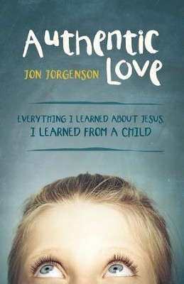 Authentic Love: Everything I learned about Jesus, I learned from a child - eBook  -     By: Jon Jorgenson