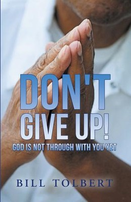 Don't Give Up!: God Is Not Through with You Yet - eBook  -     By: Bill Tolbert