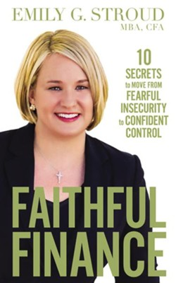 Faithful Finance: 10 Secrets to Move from Fearful Insecurity to Confident Control - unabridged edition on CD  -     By: Emily G. Stroud MBA CFA