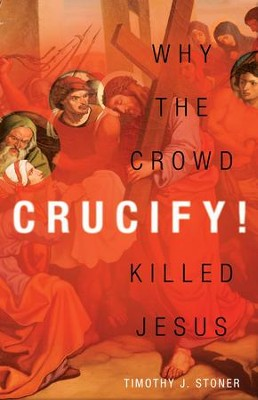 Crucify!: Why the Crowd Killed Jesus / Digital original - eBook  -     By: Timothy J. Stoner