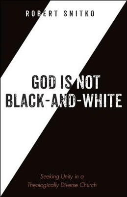 God is Not Black-and-White: Seeking Unity in a Theologically Diverse Church  -     By: Robert Snitko