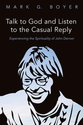 Talk to God and Listen to the Casual Reply: Experiencing the Spirituality of John Denver  -     By: Mark G. Boyer