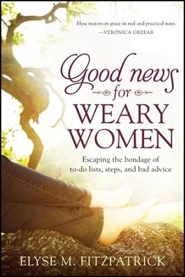 Good News for Weary Women: Escaping the Bondage of To-Do Lists, Steps, and Bad Advice - eBook  -     By: Elyse Fitzpatrick
