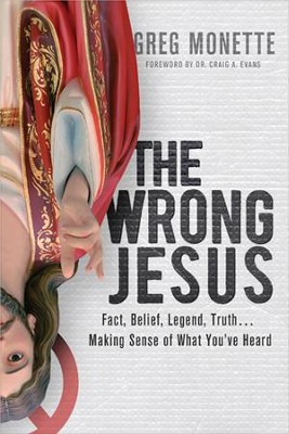 The Wrong Jesus: Fact, Belief, Legend, Truth . . . Making Sense of What You've Heard - eBook  -     By: Greg Monette