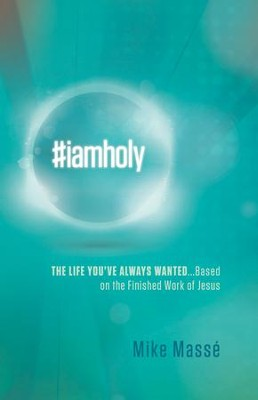 #iamholy: The Life You've Always Wanted...Based on the Finished Work of Jesus - eBook  -     By: Mike Masse