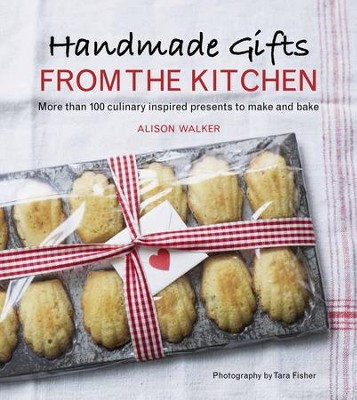 Handmade Gifts from the Kitchen: More than 100 Culinary Inspired Presents to Make and Bake - eBook  -     By: Alison Walker
