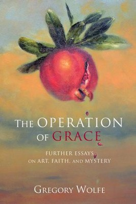 The Operation of Grace: Further Essays on Art, Faith, and Mystery  -     By: Gregory Wolfe
