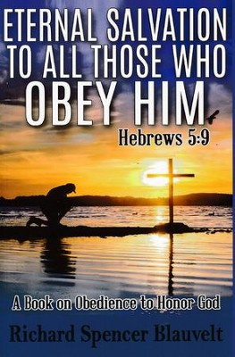 Eternal Salvation to All Those Who Obey Him-Hebrews 5:9: A Book on Christian Obedience to Honor God  -     By: Richard Spencer Blauvelt