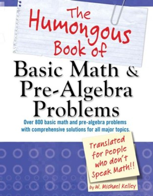 The Humongous Book of Basic Math and Pre-Algebra Problems: Translated for People Who Don't Speak Math  -     By: W. Michael Kelley