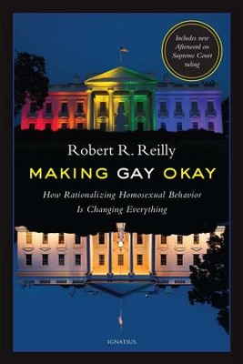 Making Gay OK: How Rationalizing Homosexual Behavior is Changing Everything  -     By: Robert Reilly
