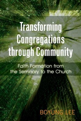 Transforming Congregations through Community: Faith Formation from the Seminary to the Church - eBook  -     By: Boyung Lee