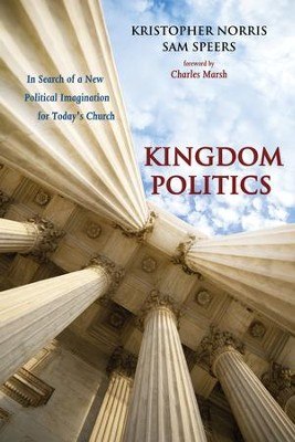 Kingdom Politics: In Search of a New Political Imagination for Today's Church  -     By: Kristopher Norris, Sam Speers