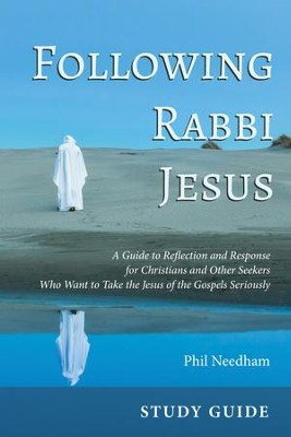 Following Rabbi Jesus, Study Guide: A Guide to Reflection and Response for Christians and Other Seekers Who Want to Take the Jesus of the Gospels Seriously  -     By: Phil Needham