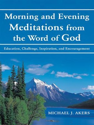 Morning and Evening Meditations from the Word of God: Education, Challenge, Inspiration, and Encouragement - eBook  -     By: Michael Akers
