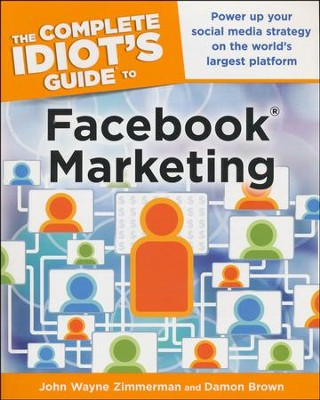The Complete Idiot's Guide to Facebook Marketing: Building a Powerful Social Media Marketing Strategy  -     By: John Wayne Zimmerman, Damon Brown