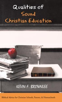 Qualities of Sound Christian Education: Biblical Advice for Christian Schools, Parents, & Homeschools - eBook  -     By: Kevin Brownlee