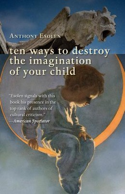 Ten Ways to Destroy the Imagination of Your Child / Digital original - eBook  -     By: Anthony Esolen