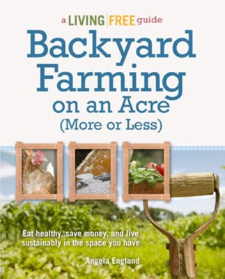 Backyard Farming on an Acre (More or Less)  -     By: Angela England