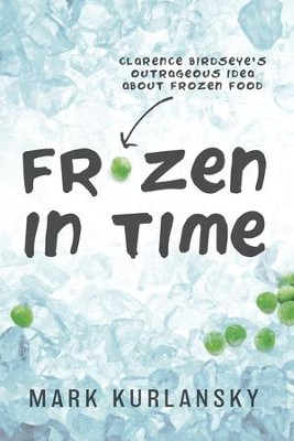 Frozen in Time: Clarence Birdseye's Outrageous Idea About Frozen Food - eBook  -     By: Mark Kurlansky