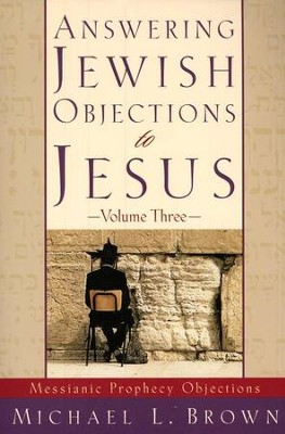 Answering Jewish Objections to Jesus, Volume 3: Objections to Messianic Prophecy  -     By: Michael L. Brown