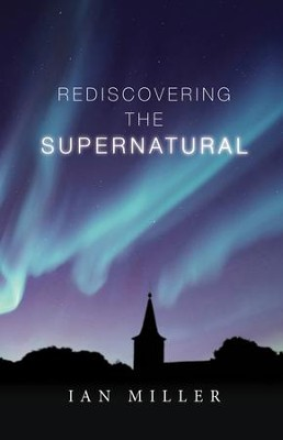 Rediscovering the Supernatural  -     By: Ian Miller