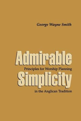 Admirable Simplicity: Principles for Worship Planning in the Anglican Tradition - eBook  -     By: George Wayne Smith