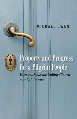 Property and Progress for a Pilgrim People: How much has the Uniting Church now lost the way?  -     By: Michael Owen