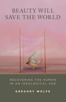 Beauty Will Save the World: Recovering the Human in an Ideological Age / Digital original - eBook  -     By: Gregory Wolfe