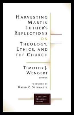 Harvesting Martin Luther's Reflections on Theology, Ethics, and the Church  -     By: Timothy J. Wengert