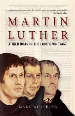 Martin Luther: A Wild Boar in the Lord's Vineyard  -     By: Mark Worthing