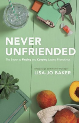 Never Unfriended: The Secret to Finding and Keeping Lasting Friendships  -     By: Lisa-Jo Baker