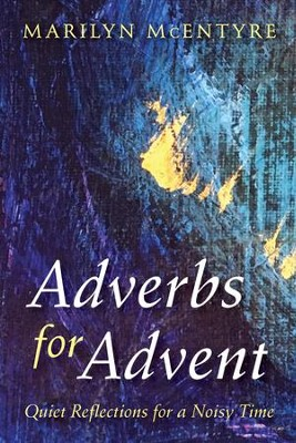 Adverbs for Advent: Quiet Reflections for a Noisy Time  -     By: Marilyn McEntyre