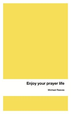 Enjoy Your Prayer Life - eBook  -     By: Michael Reeves