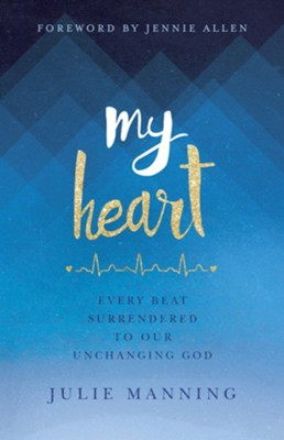 My Heart: Every Beat Surrendered to Our Unchanging God  -     By: Julie Manning