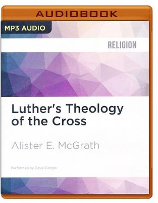 Luther's Theology of the Cross: Martin Luther's Theological Breakthrough - unabridged audio book on MP3-CD  -     Narrated By: Dave Giorgio     By: Alister E. McGrath