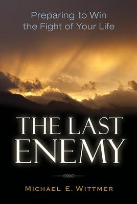 The Last Enemy: Preparing to Win the Fight of Your Life - eBook  -     By: Michael E. Wittmer