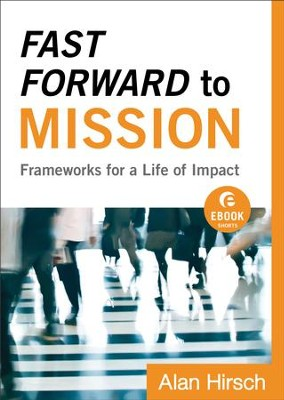 Fast Forward to Mission (Ebook Shorts): Frameworks for a Life of Impact - eBook  -     By: Alan Hirsch, Lance Ford