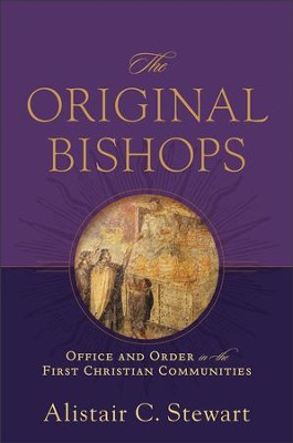Original Bishops, The: Office and Order in the First Christian Communities - eBook  -     By: Alistair C. Stewart