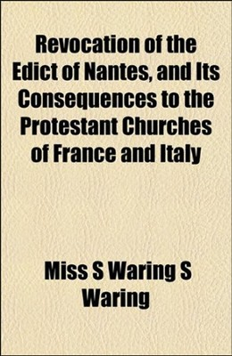 Revocation of th Edict of Nantes, and Its Consequences  to the Protestant Churchs of France and Italy;  -     By: S. Waring