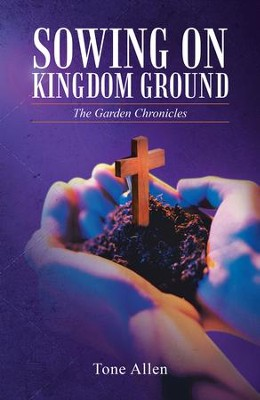 Sowing on Kingdom Ground: The Garden Chronicles - eBook  -     By: Tone Allen