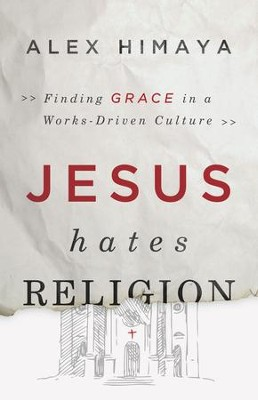 Jesus Hates Religion: Finding Grace in a Works-Driven Culture - eBook  -     By: Alex Himaya