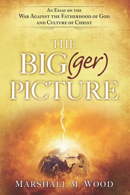 The Big(ger) Picture: An Essay on the War Against the Fatherhood of God and Culture of Christ - eBook  -     By: Marshall Wood