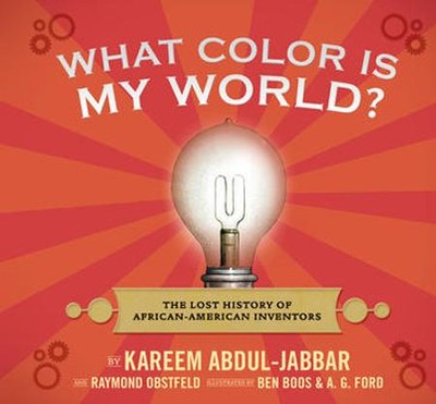 What Color Is My World?: How African-American Inventors Have Changed the Way We Live  -     By: Kareem Abdul-Jabbar, Raymond Obstfeld     Illustrated By: Ben Boos