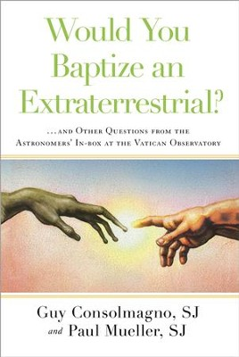 Would You Baptize an Extraterrestrial?: . . . and Other Strange Questions from the Inbox at the Vatican Observatory - eBook  -     By: Guy Consolmagno, Paul Mueller