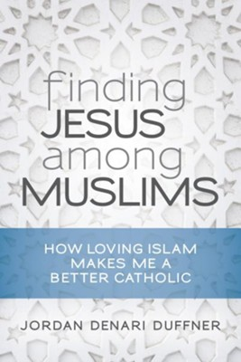 Finding Jesus Among Muslims: How Loving Islam Makes Me a Better Catholic  -     By: Jordan Denari Duffner