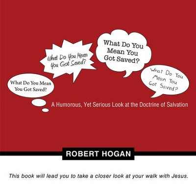 What Do You Mean You Got Saved?: A Humorous, Yet Serious Look at the Doctrine of Salvation - eBook  -     By: Robert Hogan