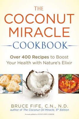 The Coconut Miracle Cookbook: Over 400 Recipes to Boost Your Health with Nature's Elixir - eBook  -     By: Bruce Fife