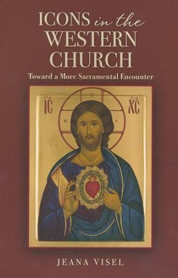 Icons in the Western Church: Toward a More Sacramental Encounter  -     By: Jeana Visel